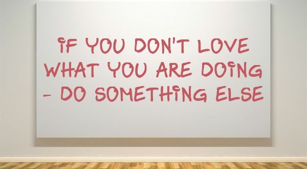 If you don't love what you are doing -